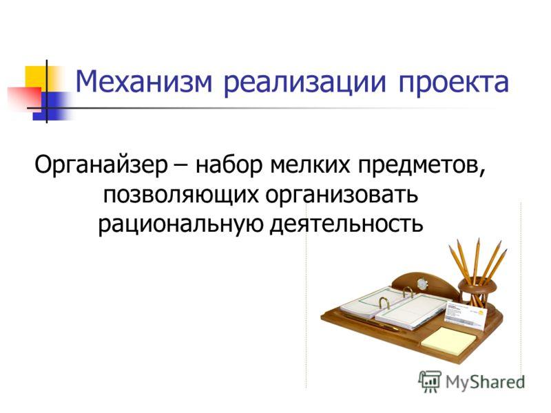 Механизм реализации проекта Органайзер – набор мелких предметов, позволяющих организовать рациональную деятельность