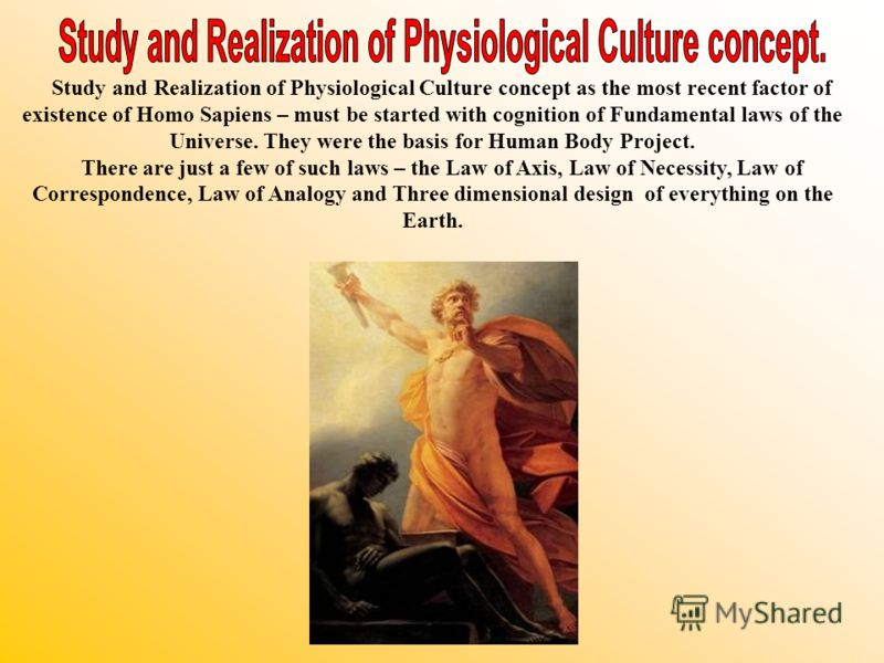 Study and Realization of Physiological Culture concept as the most recent factor of existence of Homo Sapiens – must be started with cognition of Fundamental laws of the Universe. They were the basis for Human Body Project. There are just a few of su