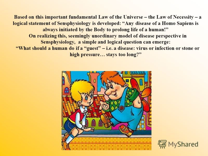 Based on this important fundamental Law of the Universe – the Law of Necessity – a logical statement of Sensphysiology is developed: Any disease of a Homo Sapiens is always initiated by the Body to prolong life of a human! On realizing this, seemingl