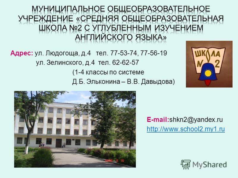 Адрес: ул. Людогоща, д.4 тел. 77-53-74, 77-56-19 ул. Зелинского, д.4 тел. 62-62-57 (1-4 классы по системе Д.Б. Эльконина – В.В. Давыдова) E-mail:shkn2@yandex.ru http://www.school2.my1.ru