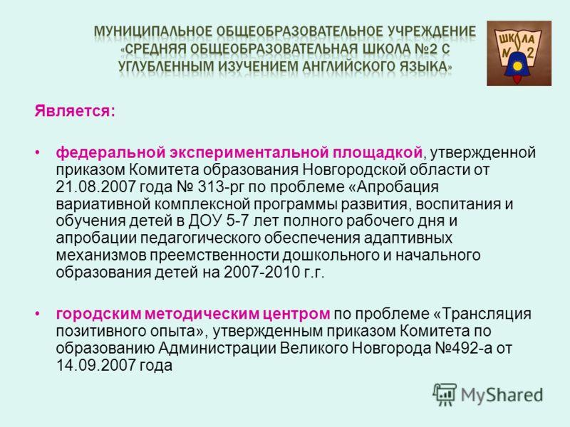 Является: федеральной экспериментальной площадкой, утвержденной приказом Комитета образования Новгородской области от 21.08.2007 года 313-рг по проблеме «Апробация вариативной комплексной программы развития, воспитания и обучения детей в ДОУ 5-7 лет