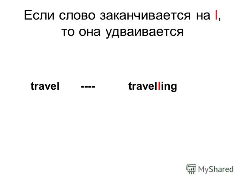Если слово заканчивается на l, то она удваивается travel ---- travel ling