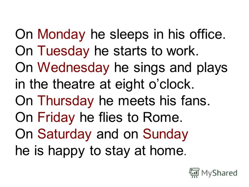 On Monday he sleeps in his office. On Tuesday he starts to work. On Wednesday he sings and plays in the theatre at eight oclock. On Thursday he meets his fans. On Friday he flies to Rome. On Saturday and on Sunday he is happy to stay at home.
