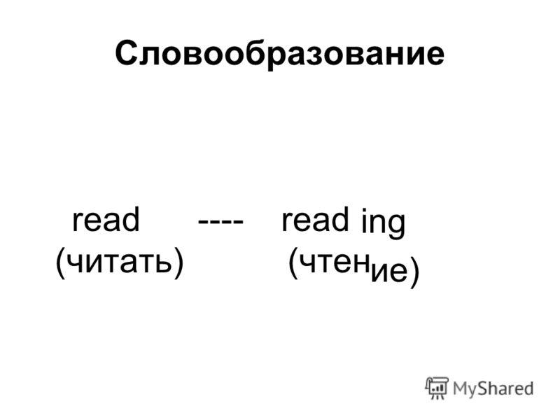 Словообразование read ---- read (читать) (чтен ing ие)