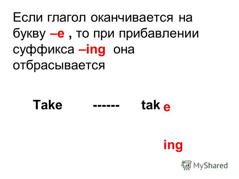 Если глагол оканчивается на букву –e, то при прибавлении суффикса –ing она отбрасывается Take ------ tak e ing