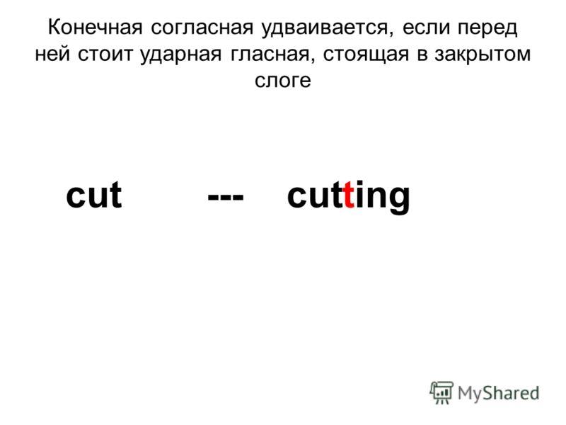 Конечная согласная удваивается, если перед ней стоит ударная гласная, стоящая в закрытом слоге cut --- cut ting