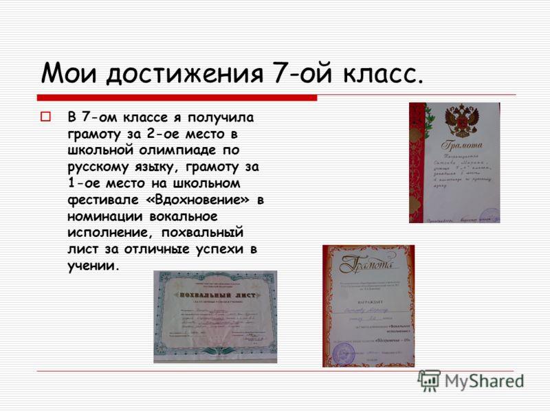 Мои достижения 7-ой класс. В 7-ом классе я получила грамоту за 2-ое место в школьной олимпиаде по русскому языку, грамоту за 1-ое место на школьном фестивале «Вдохновение» в номинации вокальное исполнение, похвальный лист за отличные успехи в учении.