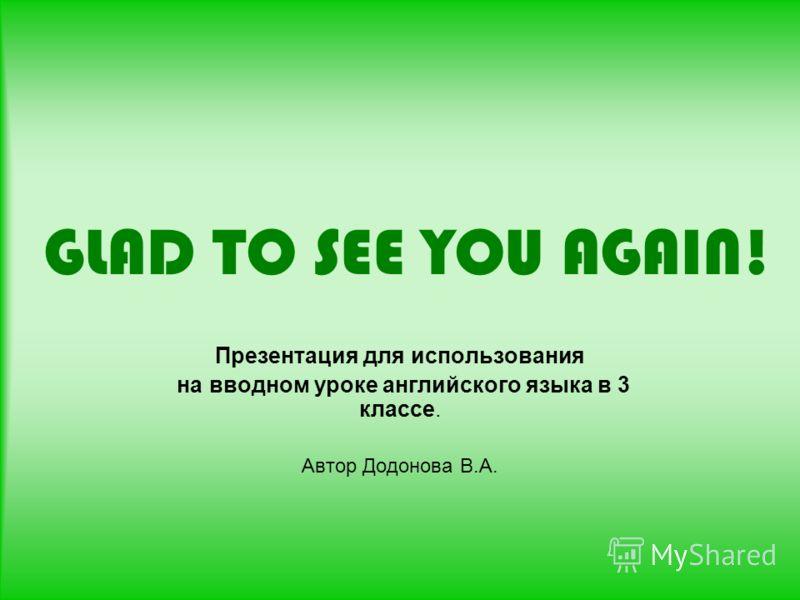 GLAD TO SEE YOU AGAIN! Презентация для использования на вводном уроке английского языка в 3 классе. Автор Додонова В.А.