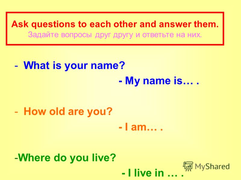 -What is your name? - My name is…. -How old are you? - I am…. -Where do you live? - I live in …. Ask questions to each other and answer them. Задайте вопросы друг другу и ответьте на них.
