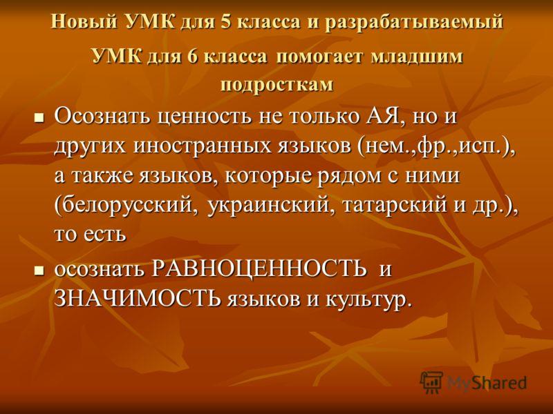 Новый УМК для 5 класса и разрабатываемый УМК для 6 класса помогает младшим подросткам Осознать ценность не только АЯ, но и других иностранных языков (нем.,фр.,исп.), а также языков, которые рядом с ними (белорусский, украинский, татарский и др.), то