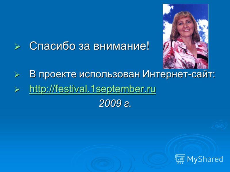 Спасибо за внимание! Спасибо за внимание! В проекте использован Интернет-сайт: В проекте использован Интернет-сайт: http://festival.1september.ru http://festival.1september.ru http://festival.1september.ru 2009 г.