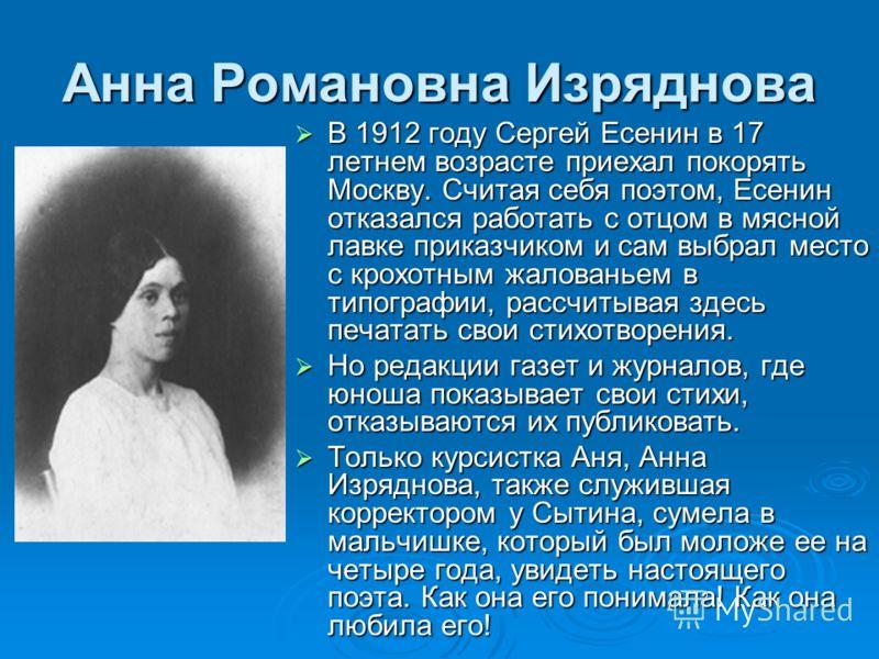 Анна Романовна Изряднова В 1912 году Сергей Есенин в 17 летнем возрасте приехал покорять Москву. Считая себя поэтом, Есенин отказался работать с отцом в мясной лавке приказчиком и сам выбрал место с крохотным жалованьем в типографии, рассчитывая здес