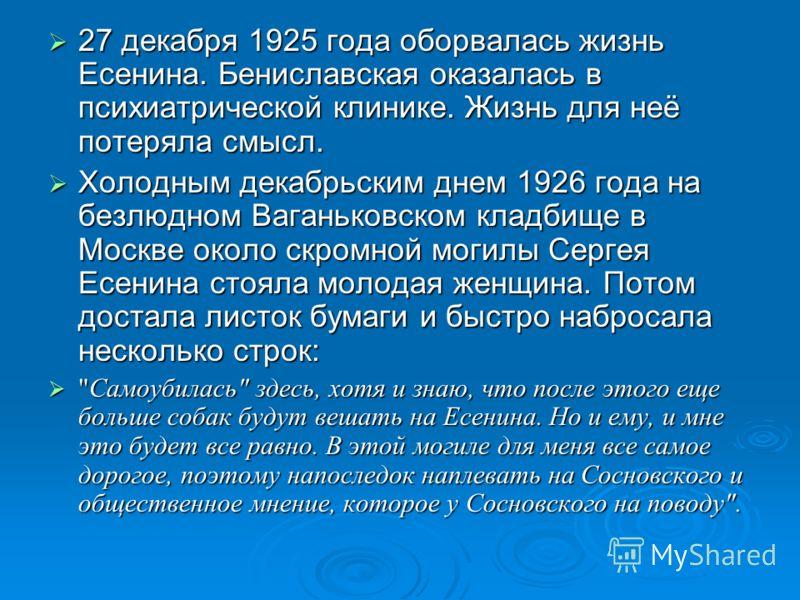 27 декабря 1925 года оборвалась жизнь Есенина. Бениславская оказалась в психиатрической клинике. Жизнь для неё потеряла смысл. 27 декабря 1925 года оборвалась жизнь Есенина. Бениславская оказалась в психиатрической клинике. Жизнь для неё потеряла смы