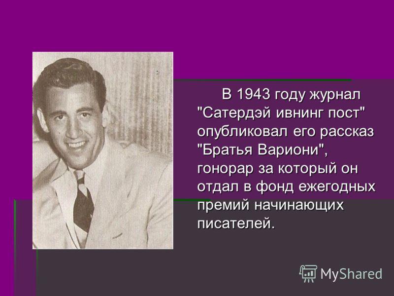 В 1943 году журнал Сатердэй ивнинг пост опубликовал его рассказ Братья Вариони, гонорар за который он отдал в фонд ежегодных премий начинающих писателей.