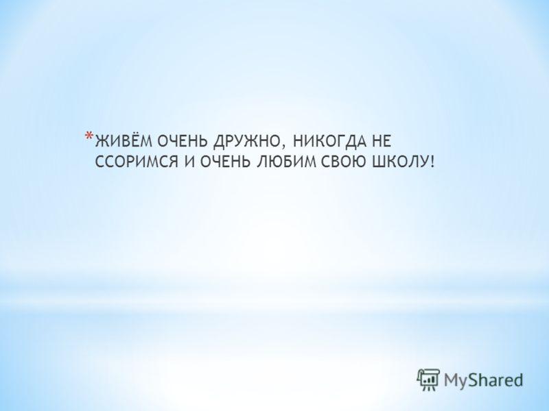 * ЖИВЁМ ОЧЕНЬ ДРУЖНО, НИКОГДА НЕ ССОРИМСЯ И ОЧЕНЬ ЛЮБИМ СВОЮ ШКОЛУ!