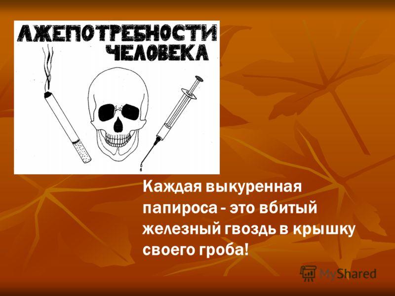 Каждая выкуренная папироса - это вбитый железный гвоздь в крышку своего гроба!