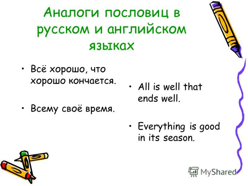 Аналоги пословиц в русском и английском языках Всё хорошо, что хорошо кончается. Всему своё время. All is well that ends well. Everything is good in its season.