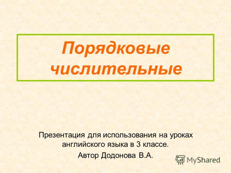 Порядковые числительные Презентация для использования на уроках английского языка в 3 классе. Автор Додонова В.А.