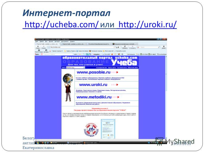 Интернет - портал http://ucheba.com/ или http://uroki.ru/ http://ucheba.com/ http://uroki.ru/ 10.05.2013 Белогубец Евгения Евгеньевна, учитель английского языка МОУ СОШ 2 с. Екатеринославка