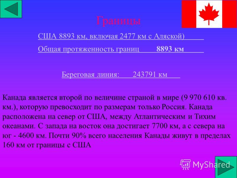 Границы США 8893 км, включая 2477 км с Аляской) Общая протяженность границ8893 км Береговая линия:243791 км Канада является второй по величине страной в мире (9 970 610 кв. км.), которую превосходит по размерам только Россия. Канада расположена на се