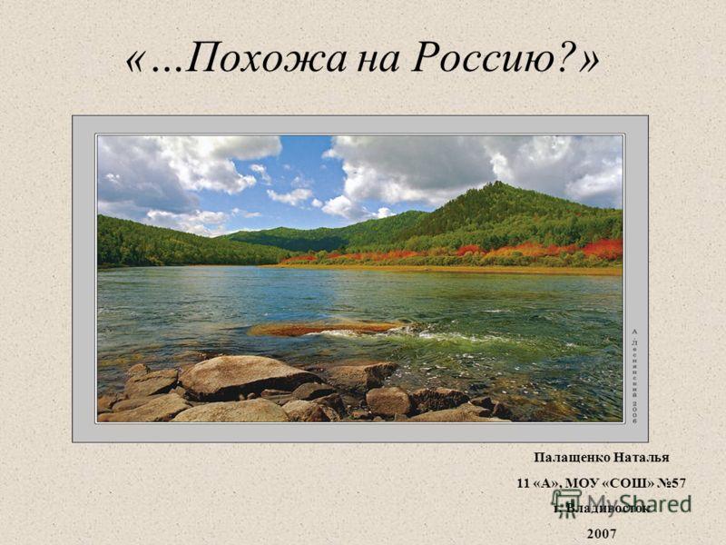 «…Похожа на Россию?» Палащенко Наталья 11 «А», МОУ «СОШ» 57 г. Владивосток 2007
