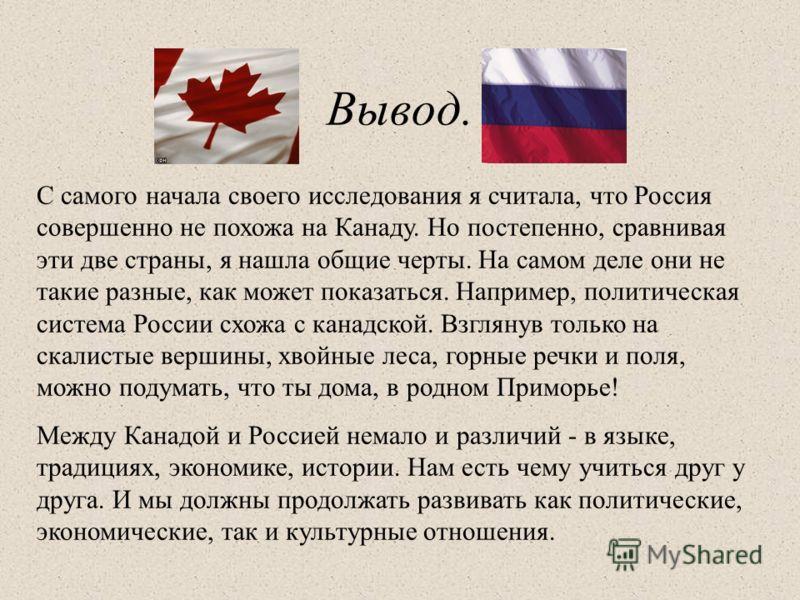 Вывод. С самого начала своего исследования я считала, что Россия совершенно не похожа на Канаду. Но постепенно, сравнивая эти две страны, я нашла общие черты. На самом деле они не такие разные, как может показаться. Например, политическая система Рос