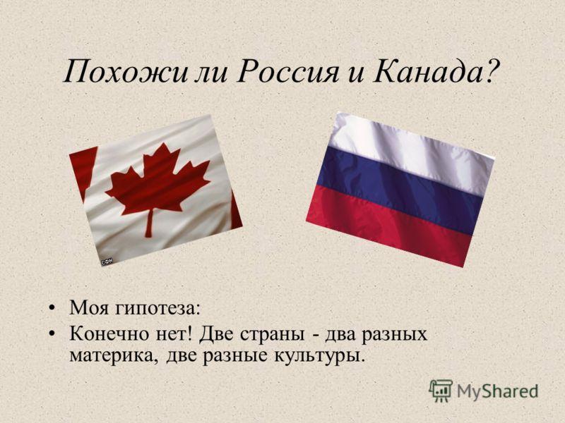 Похожи ли Россия и Канада? Моя гипотеза: Конечно нет! Две страны - два разных материка, две разные культуры.
