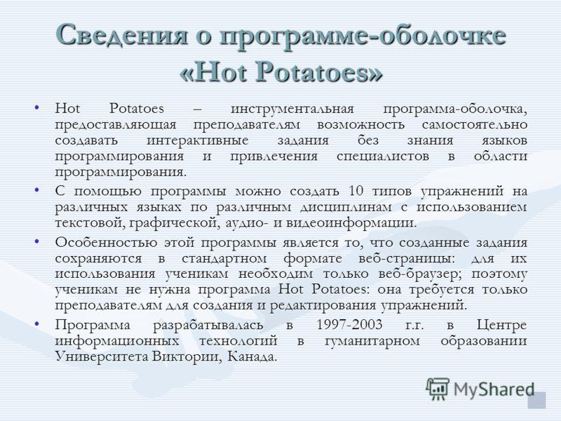 Сведения о программе-оболочке «Hot Potatoes» Hot Potatoes – инструментальная программа-оболочка, предоставляющая преподавателям возможность самостоятельно создавать интерактивные задания без знания языков программирования и привлечения специалистов в