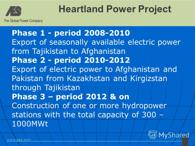 www.aes.com Heartland Power Project Phase 1 - period 2008-2010 Export of seasonally available electric power from Tajikistan to Afghanistan Phase 2 - period 2010-2012 Export of electric power to Afghanistan and Pakistan from Kazakhstan and Kirgizstan