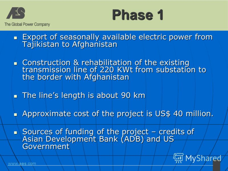 www.aes.com Phase 1 Export of seasonally available electric power from Tajikistan to Afghanistan Export of seasonally available electric power from Tajikistan to Afghanistan Construction & rehabilitation of the existing transmission line of 220 KWt f