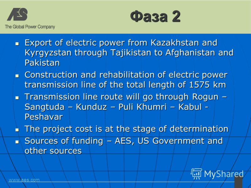 www.aes.com Фаза 2 Export of electric power from Kazakhstan and Kyrgyzstan through Tajikistan to Afghanistan and Pakistan Export of electric power from Kazakhstan and Kyrgyzstan through Tajikistan to Afghanistan and Pakistan Construction and rehabili