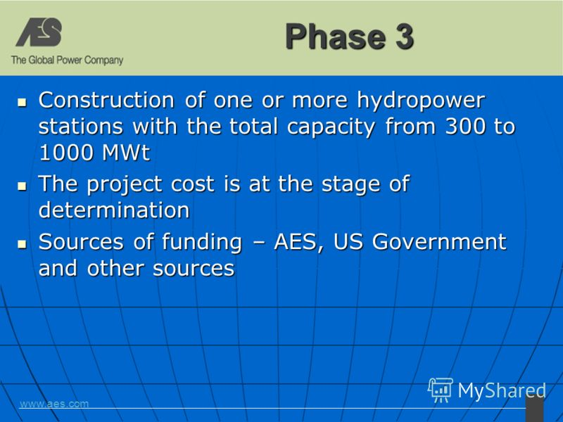 www.aes.com Phase 3 Construction of one or more hydropower stations with the total capacity from 300 to 1000 MWt Construction of one or more hydropower stations with the total capacity from 300 to 1000 MWt The project cost is at the stage of determin