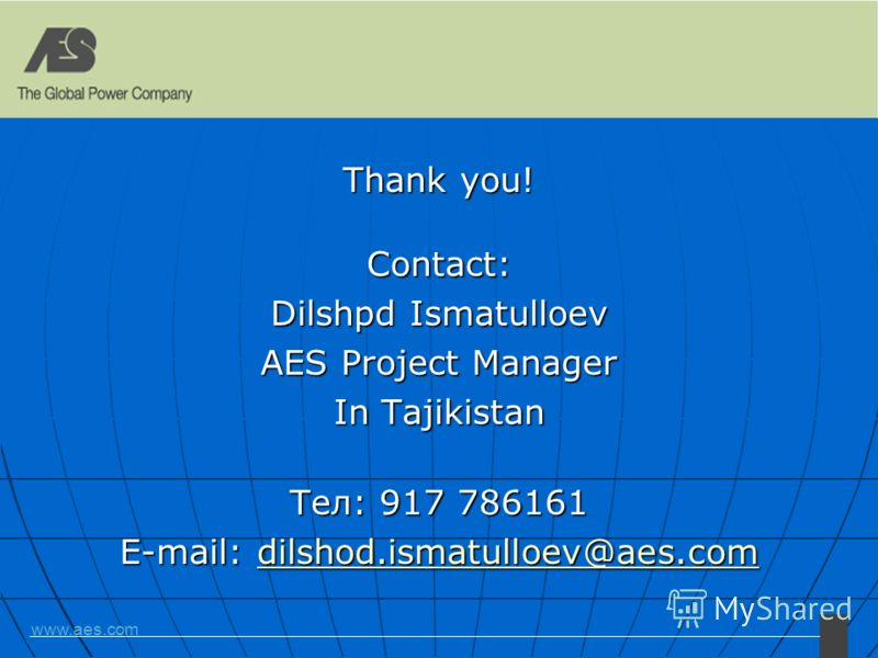 www.aes.com Thank you! Contact: Dilshpd Ismatulloev AES Project Manager In Tajikistan Тел: 917 786161 E-mail: dilshod.ismatulloev@aes.com dilshod.ismatulloev@aes.com