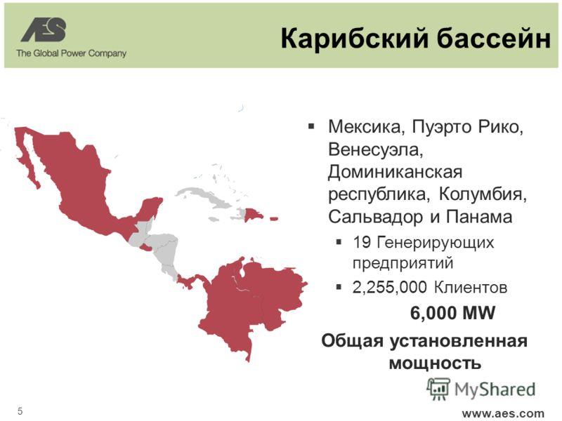 5 www.aes.com Карибский бассейн Мексика, Пуэрто Рико, Венесуэла, Доминиканская республика, Колумбия, Сальвадор и Панама 19 Генерирующих предприятий 2,255,000 Клиентов 6,000 MW Общая установленная мощность