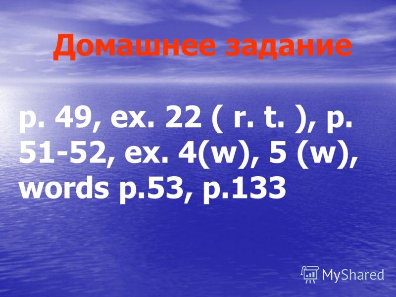 p. 49, ex. 22 ( r. t. ), p. 51-52, ex. 4(w), 5 (w), words p.53, p.133 Домашнее задание