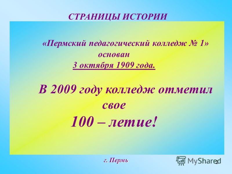 2 г. Пермь «Пермский педагогический колледж 1» основан 3 октября 1909 года. В 2009 году колледж отметил свое 100 – летие! СТРАНИЦЫ ИСТОРИИ