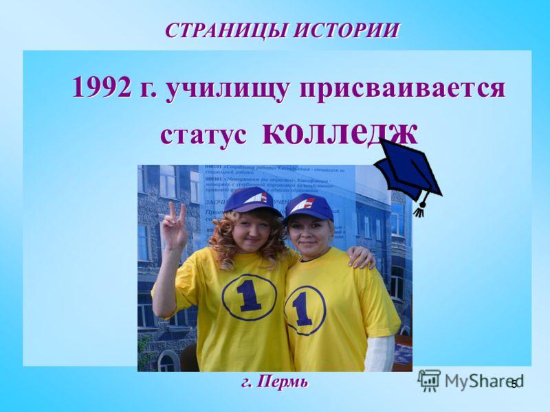 5 СТРАНИЦЫ ИСТОРИИ г. Пермь 1992 г. училищу присваивается статус колледж