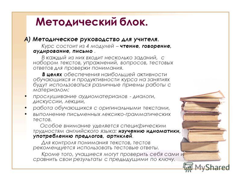 Методический блок. А) Методическое руководство для учителя. Курс состоит из 4 модулей – чтение, говорение, аудирование, письмо. В каждый из них входит несколько заданий, с набором текстов, упражнений, вопросов, тестовых ответов для проверки понимания