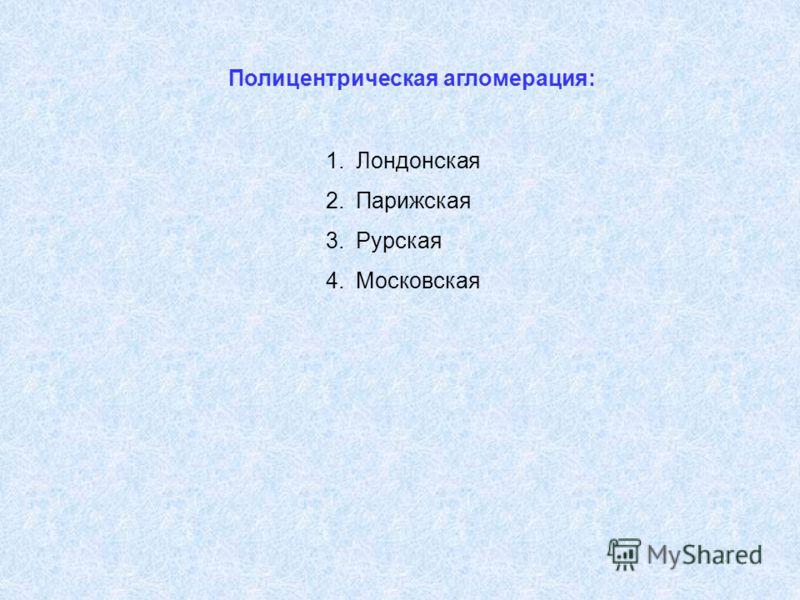 Полицентрическая агломерация: 1.Лондонская 2.Парижская 3.Рурская 4.Московская
