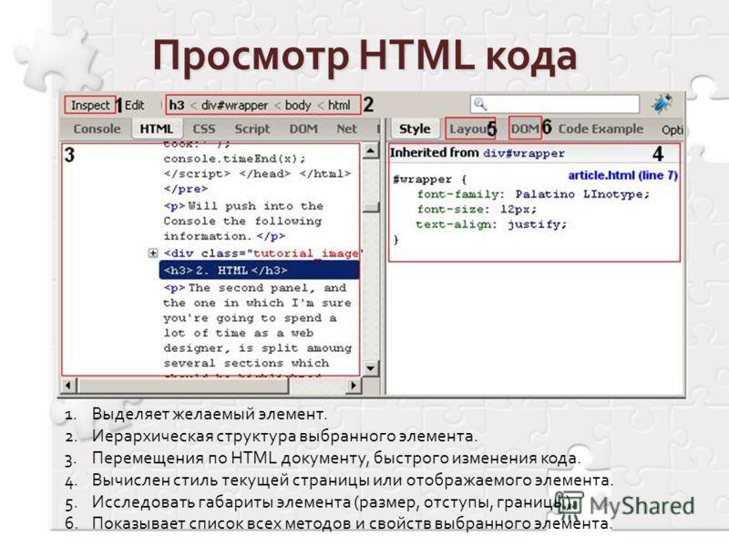 1.Выделяет желаемый элемент. 2.Иерархическая структура выбранного элемента. 3.Перемещения по HTML документу, быстрого изменения кода. 4.Вычислен стиль текущей страницы или отображаемого элемента. 5.Исследовать габариты элемента (размер, отступы, гран