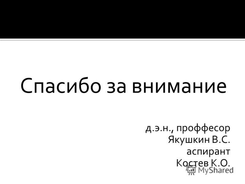 Спасибо за внимание д.э.н., проффесор Якушкин В.С. аспирант Костев К.О.
