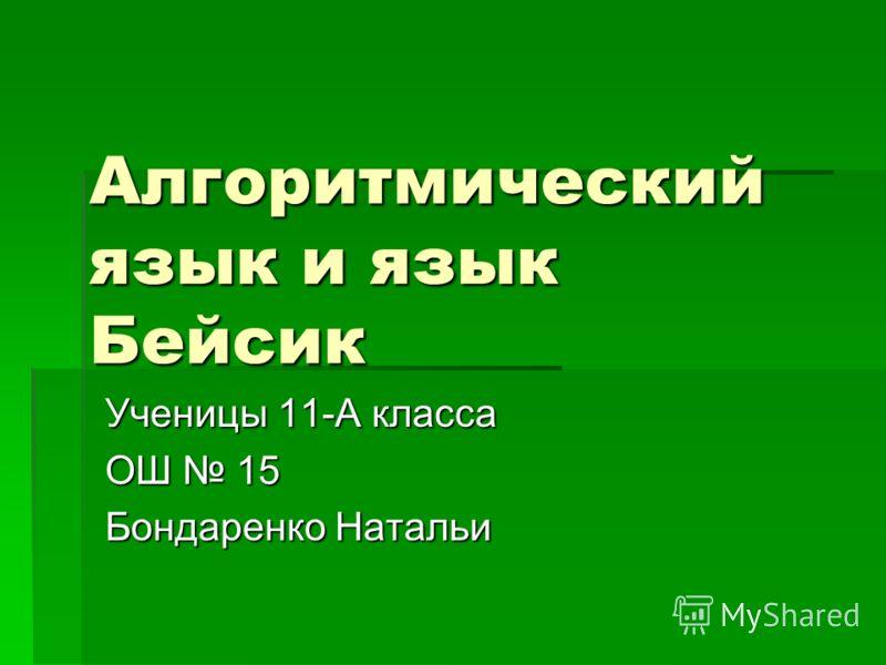 Алгоритмический язык и язык Бейсик Ученицы 11-А класса ОШ 15 Бондаренко Натальи