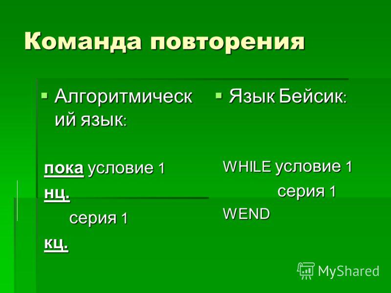 Команда повторения Алгоритмическ ий язык : Алгоритмическ ий язык : пока условие 1 пока условие 1 нц. нц. серия 1 серия 1 кц. кц. Язык Бейсик : Язык Бейсик : WHILE условие 1 WHILE условие 1 серия 1 серия 1 WEND WEND