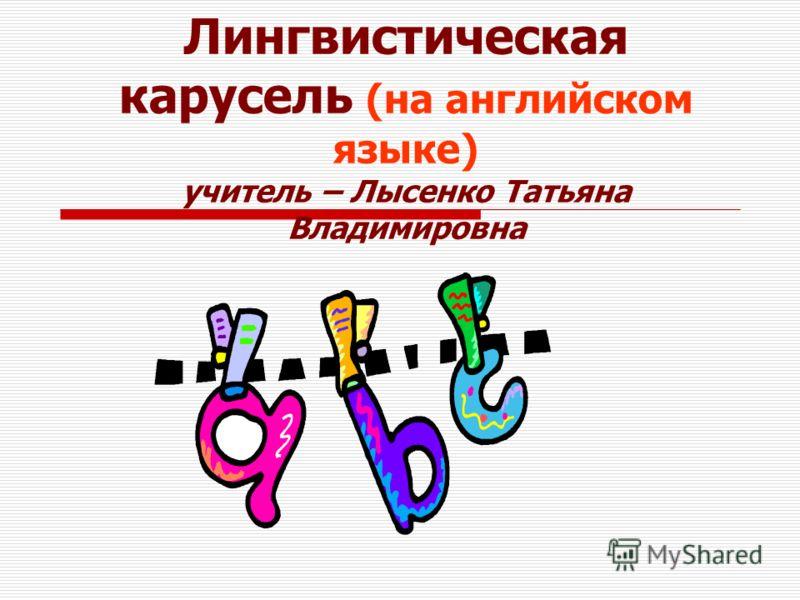 Лингвистическая карусель (на английском языке) учитель – Лысенко Татьяна Владимировна