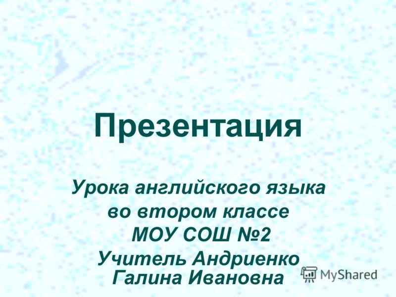 Презентация Урока английского языка во втором классе МОУ СОШ 2 Учитель Андриенко Галина Ивановна