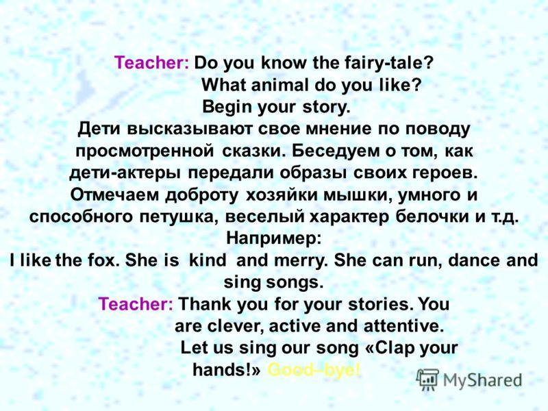 Teacher: Do you know the fairy-tale? What animal do you like? Begin your story. Дети высказывают свое мнение по поводу просмотренной сказки. Беседуем о том, как дети-актеры передали образы своих героев. Отмечаем доброту хозяйки мышки, умного и способ