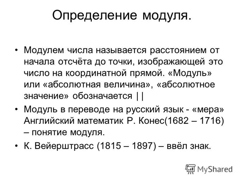 Определение модуля. Модулем числа называется расстоянием от начала отсчёта до точки, изображающей это число на координатной прямой. «Модуль» или «абсолютная величина», «абсолютное значение» обозначается     Модуль в переводе на русский язык - «мера»