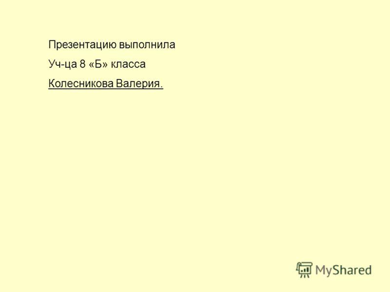 Презентацию выполнила Уч-ца 8 «Б» класса Колесникова Валерия.