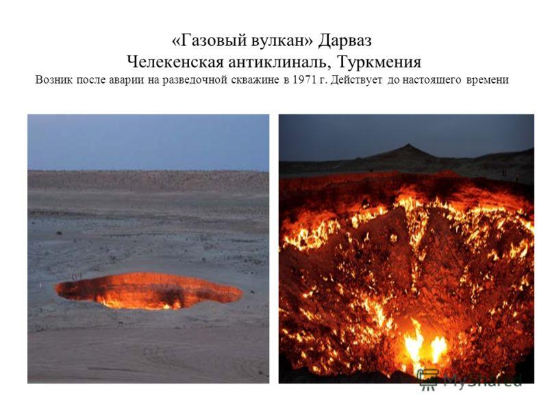 «Газовый вулкан» Дарваз Челекенская антиклиналь, Туркмения Возник после аварии на разведочной скважине в 1971 г. Действует до настоящего времени