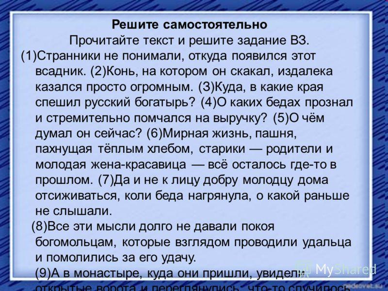 Решите самостоятельно Прочитайте текст и решите задание ВЗ. (1)Странники не понимали, откуда появился этот всадник. (2)Конь, на котором он скакал, издалека казался просто огромным. (З)Куда, в какие края спешил русский богатырь? (4)О каких бедах прозн